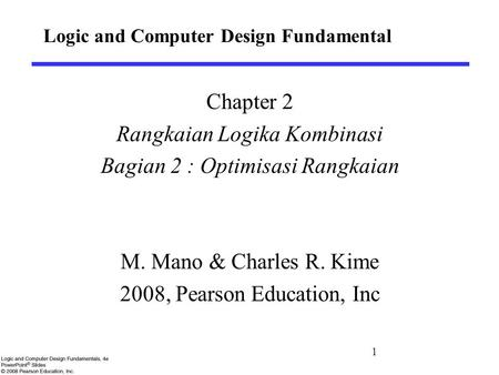 Logic and Computer Design Fundamental Chapter 2 Rangkaian Logika Kombinasi Bagian 2 : Optimisasi Rangkaian M. Mano & Charles R. Kime 2008, Pearson Education,