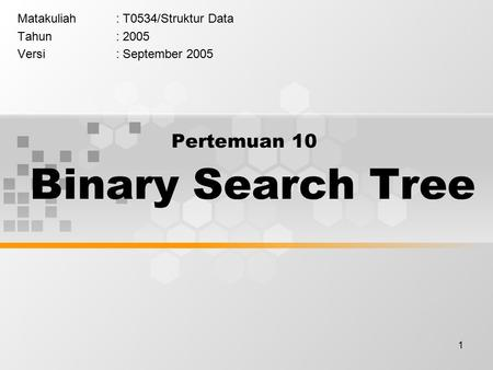 1 Pertemuan 10 Binary Search Tree Matakuliah: T0534/Struktur Data Tahun: 2005 Versi: September 2005.