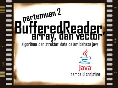 Array, dan vector algoritma dan struktur data dalam bahasa java ramos & christine pertemuan 2 BufferedReader,