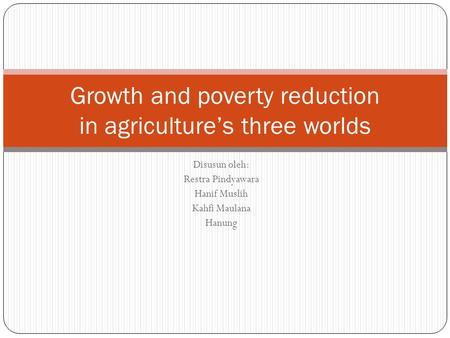 Disusun oleh: Restra Pindyawara Hanif Muslih Kahfi Maulana Hanung Growth and poverty reduction in agriculture's three worlds.