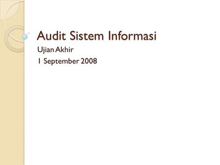 Audit Sistem Informasi Ujian Akhir 1 September 2008.