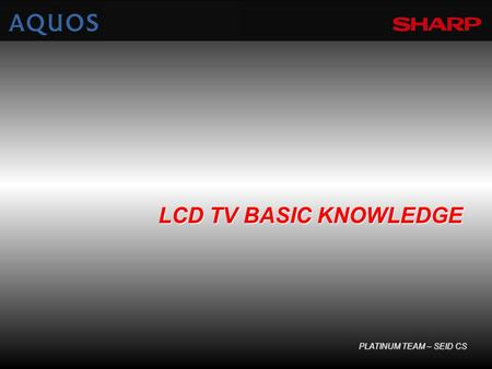 LCD TV BASIC KNOWLEDGE PLATINUM TEAM – SEID CS. LC : Liquid Crystal Liquid : substansi/ zat yang berwujud cairan. Crystal : substansi/ zat yang berwujud.