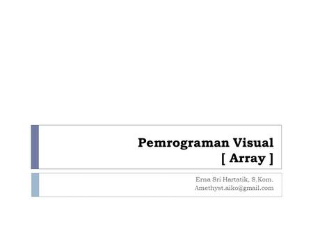 Pemrograman Visual [ Array ] Erna Sri Hartatik, S.Kom.