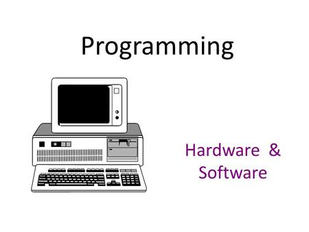 Programming Hardware & Software. Hardware Four components of a computer system: – CPU - central processing unit Makes decisions, performs computations,