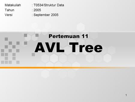 1 Pertemuan 11 AVL Tree Matakuliah: T0534/Struktur Data Tahun: 2005 Versi: September 2005.