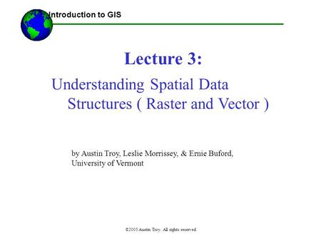 ©2005 Austin Troy. All rights reserved Lecture 3: Introduction to GIS Understanding Spatial Data Structures ( Raster and Vector ) by Austin Troy, Leslie.