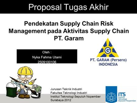 Proposal Tugas Akhir Pendekatan Supply Chain Risk Management pada Aktivitas Supply Chain PT. Garam Oleh : Nyka Fahma Utami 2509100106 Jurusan Teknik Industri.