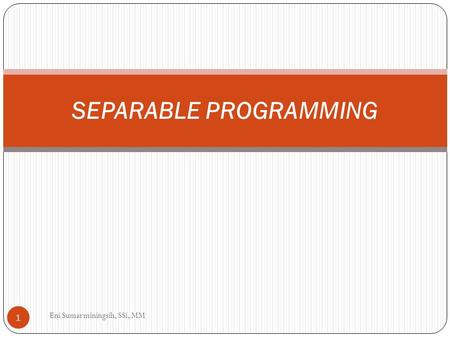 SEPARABLE PROGRAMMING 1 Eni Sumarminingsih, SSi, MM.