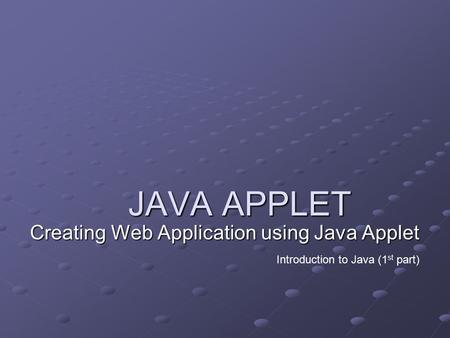 JAVA APPLET Creating Web Application using Java Applet Introduction to Java (1 st part)