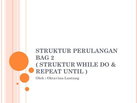 STRUKTUR PERULANGAN BAG 2 ( STRUKTUR WHILE DO & REPEAT UNTIL ) Oleh : Oktavian Lantang.