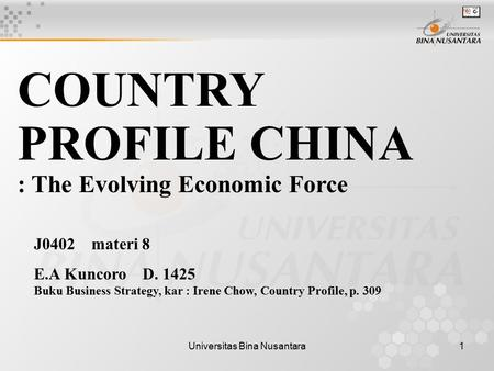 Universitas Bina Nusantara1 COUNTRY PROFILE CHINA : The Evolving Economic Force J0402 materi 8 E.A Kuncoro D. 1425 Buku Business Strategy, kar : Irene.