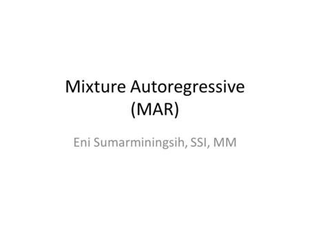 Mixture Autoregressive (MAR) Eni Sumarminingsih, SSI, MM.