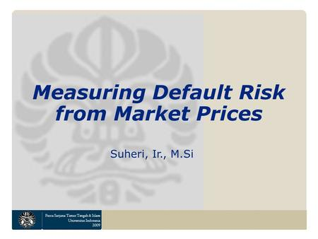 Pasca Sarjana Timur Tengah & Islam Universitas Indonesia 2009 Measuring Default Risk from Market Prices Suheri, Ir., M.Si.