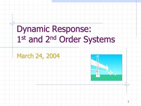 1 Dynamic Response: 1 st and 2 nd Order Systems March 24, 2004.