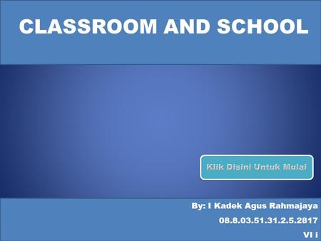 CLASSROOM AND SCHOOL By: I Kadek Agus Rahmajaya 08.8.03.51.31.2.5.2817 VI i.