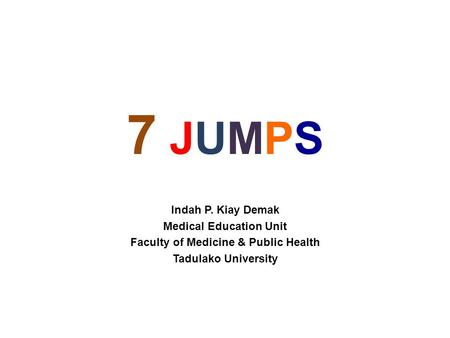 7 JUMPS7 JUMPS Indah P. Kiay Demak Medical Education Unit Faculty of Medicine & Public Health Tadulako University.