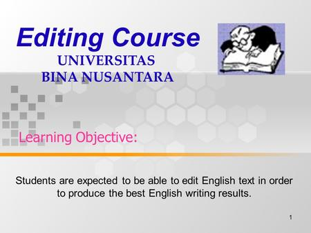 1 Learning Objective: Editing Course UNIVERSITAS BINA NUSANTARA Students are expected to be able to edit English text in order to produce the best English.