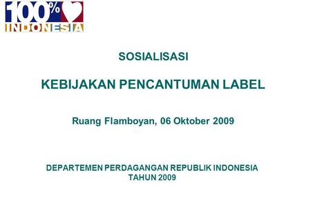 1 INDONESIA FOR THE WORLD DEPARTEMEN PERDAGANGAN REPUBLIK INDONESIA TAHUN 2009 SOSIALISASI KEBIJAKAN PENCANTUMAN LABEL Ruang Flamboyan, 06 Oktober 2009.