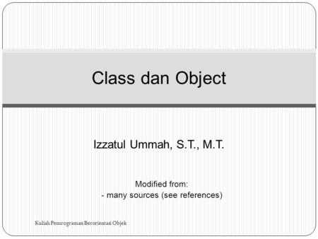 Izzatul Ummah, S.T., M.T. Class dan Object Modified from: - many sources (see references) Kuliah Pemrograman Berorientasi Objek.