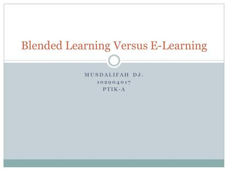 MUSDALIFAH DJ. 102904017 PTIK-A Blended Learning Versus E-Learning.