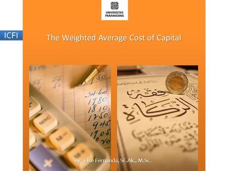 The Weighted Average Cost of Capital By : Else Fernanda, SE.Ak., M.Sc. ICFI.