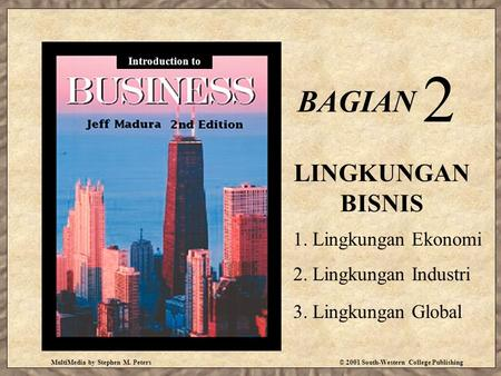 MultiMedia by Stephen M. Peters© 2001 South-Western College Publishing BAGIAN 2 LINGKUNGAN BISNIS Introduction to 1. Lingkungan Ekonomi 2. Lingkungan Industri.