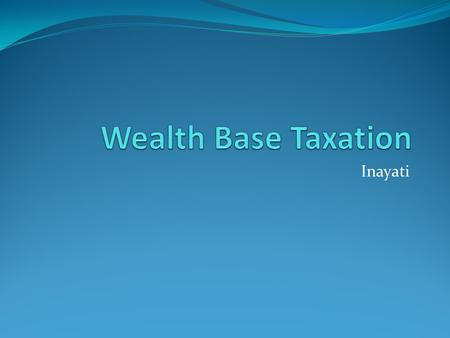 Inayati.  Two major types of taxes are levied on wealth: those applied sporadically or periodically on a person's wealth (net wealth taxes), and those.