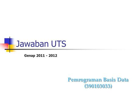 Jawaban UTS Pemrograman Basis Data (390103033) Pemrograman Basis Data (390103033) Genap 2011 - 2012.