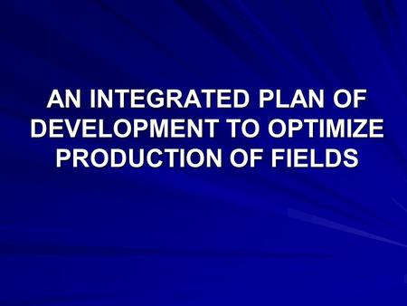 AN INTEGRATED PLAN OF DEVELOPMENT TO OPTIMIZE PRODUCTION OF FIELDS.