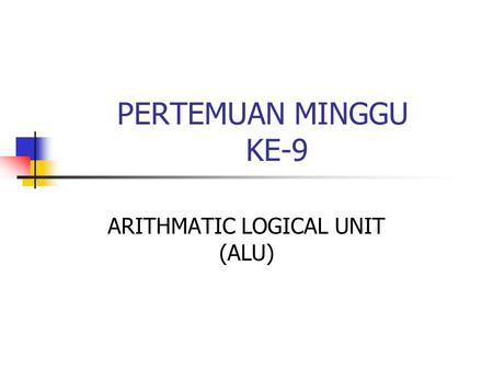 PERTEMUAN MINGGU KE-9 ARITHMATIC LOGICAL UNIT (ALU)