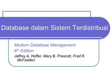 Database dalam Sistem Terdistribusi Modern Database Management 6 th Edition Jeffrey A. Hoffer, Mary B. Prescott, Fred R. McFadden.