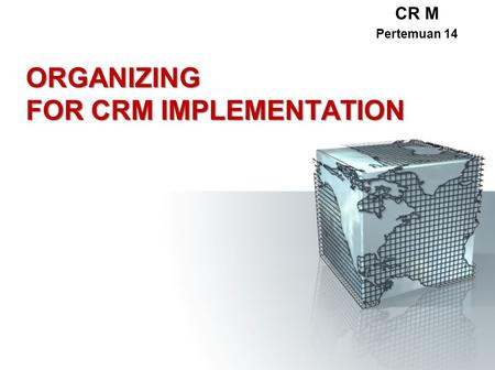 ORGANIZING FOR CRM IMPLEMENTATION CR M Pertemuan 14.