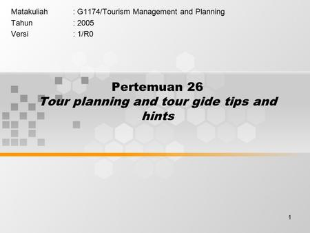 1 Pertemuan 26 Tour planning and tour gide tips and hints Matakuliah: G1174/Tourism Management and Planning Tahun: 2005 Versi: 1/R0.