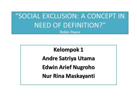 """SOCIAL EXCLUSION: A CONCEPT IN NEED OF DEFINITION?"" Robin Peace Kelompok 1 Andre Satriya Utama Edwin Arief Nugroho Nur Rina Maskayanti."