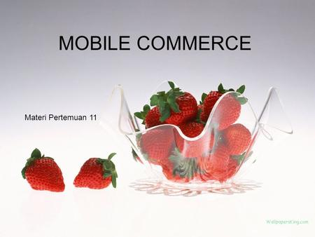 MOBILE COMMERCE Materi Pertemuan 11. Mobile Commerce Atau disebut dengan M- Commerce dan M-business Pada dasarnya merupakan segala kegiatan e-commerce.