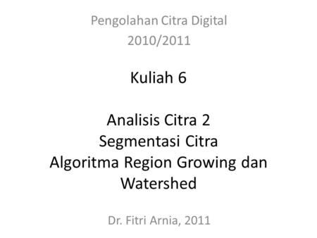 Kuliah 6 Analisis Citra 2 Segmentasi Citra Algoritma Region Growing dan Watershed Pengolahan Citra Digital 2010/2011 Dr. Fitri Arnia, 2011.