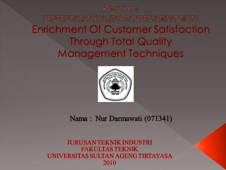 Resume PENGENDALIAN KUALITAS DAN PENJAMINAN MUTU Enrichment Of Customer Satisfaction Through Total Quality Management Techniques Nama : Nur Darmawati.