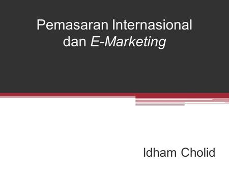 Pemasaran Internasional dan E-Marketing Idham Cholid.