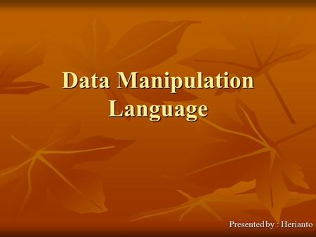 Data Manipulation Language Presented by : Herianto.