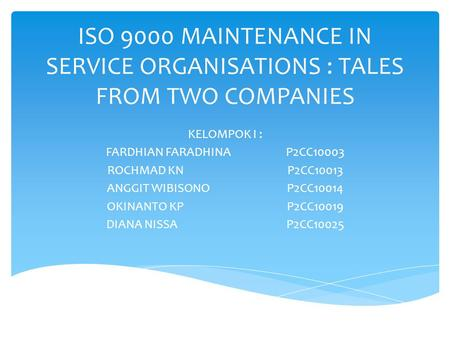 ISO 9000 MAINTENANCE IN SERVICE ORGANISATIONS : TALES FROM TWO COMPANIES KELOMPOK I : FARDHIAN FARADHINAP2CC10003 ROCHMAD KNP2CC10013 ANGGIT WIBISONOP2CC10014.