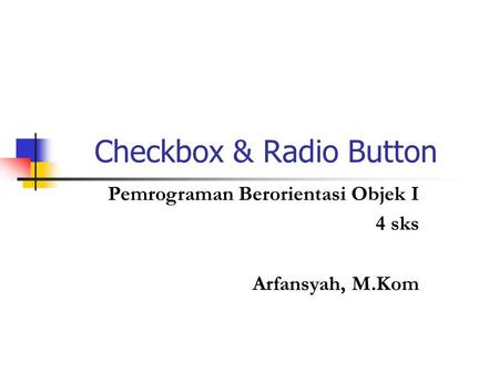 Checkbox & Radio Button Pemrograman Berorientasi Objek I 4 sks Arfansyah, M.Kom.