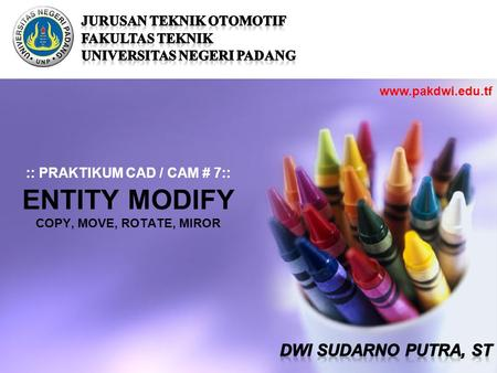:: PRAKTIKUM CAD / CAM # 7:: ENTITY MODIFY COPY, MOVE, ROTATE, MIROR www.pakdwi.edu.tf.