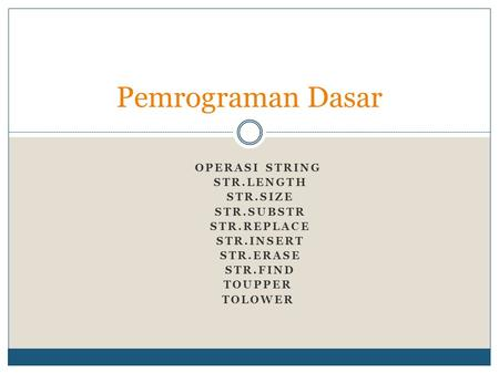 OPERASI STRING STR.LENGTH STR.SIZE STR.SUBSTR STR.REPLACE STR.INSERT STR.ERASE STR.FIND TOUPPER TOLOWER Pemrograman Dasar.