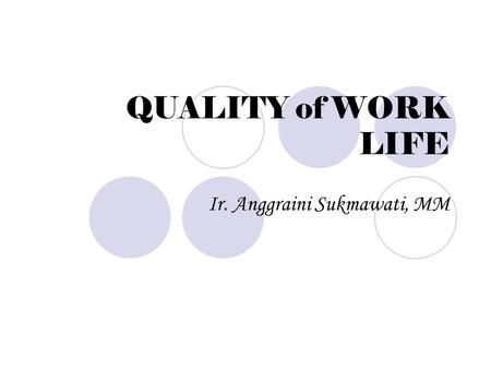 QUALITY of WORK LIFE Ir. Anggraini Sukmawati, MM.