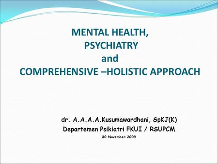 MENTAL HEALTH, PSYCHIATRY and COMPREHENSIVE –HOLISTIC APPROACH dr. A.A.A.A.Kusumawardhani, SpKJ(K) Departemen Psikiatri FKUI / RSUPCM 30 November 2009.