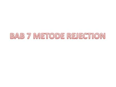 BAB 7 METODE REJECTION.