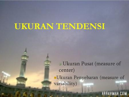 UKURAN TENDENSI  Ukuran Pusat (measure of center) Ukuran Penyebaran (measure of variability)