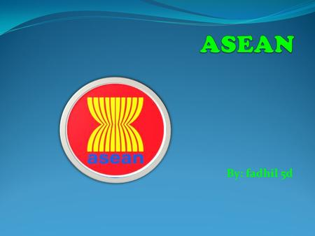 ASEAN By: fadhil 5d.