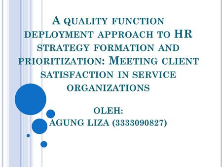 A QUALITY FUNCTION DEPLOYMENT APPROACH TO HR STRATEGY FORMATION AND PRIORITIZATION : M EETING CLIENT SATISFACTION IN SERVICE ORGANIZATIONS OLEH: AGUNG.