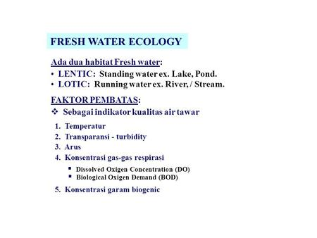 FRESH WATER ECOLOGY Ada dua habitat Fresh water: LENTIC: Standing water ex. Lake, Pond. LOTIC: Running water ex. River, / Stream. FAKTOR PEMBATAS:  Sebagai.